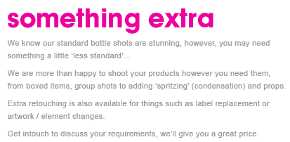 We know our standard bottle shots are stunning, however, you may need something a little 'less standard'...  We are more than happy to shoot your products however you need them, from boxed items, group shots to adding 'spritzing' (condensation) and props.  Extra retouching is also available for things such as label replacement or artwork / element changes.  Get intouch to discuss your requirements, we'll give you a great price.